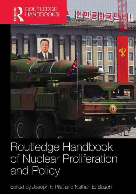 Routledge Handbook of Nuclear Proliferation and Policy By Pilat, Joseph F. (EDT)/ Busch, Nathan E. (EDT)